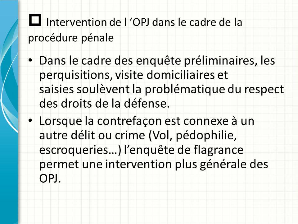  Intervention de l 'OPJ dans le cadre de la procédure pénale Dans le cadre des enquête préliminaires, les perquisitions, visite domiciliaires et sais