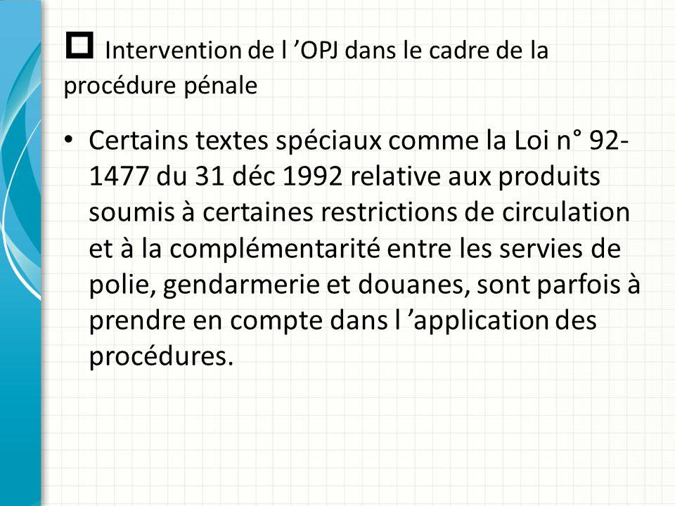  Intervention de l 'OPJ dans le cadre de la procédure pénale Certains textes spéciaux comme la Loi n° 92- 1477 du 31 déc 1992 relative aux produits s