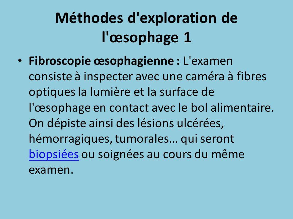 Méthodes d'exploration de l'œsophage 1 Fibroscopie œsophagienne : L'examen consiste à inspecter avec une caméra à fibres optiques la lumière et la sur