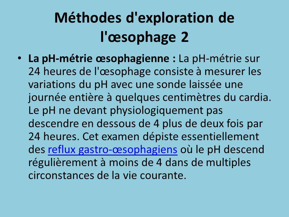 Méthodes d'exploration de l'œsophage 2 La pH-métrie œsophagienne : La pH-métrie sur 24 heures de l'œsophage consiste à mesurer les variations du pH av