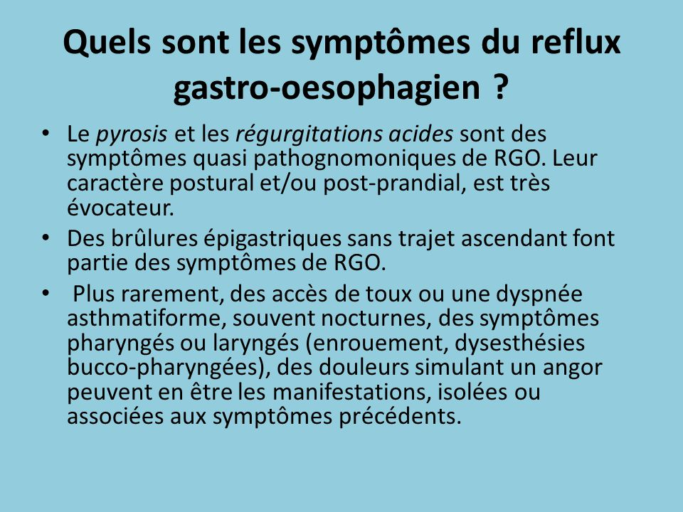 Quels sont les symptômes du reflux gastro-oesophagien ? Le pyrosis et les régurgitations acides sont des symptômes quasi pathognomoniques de RGO. Leur