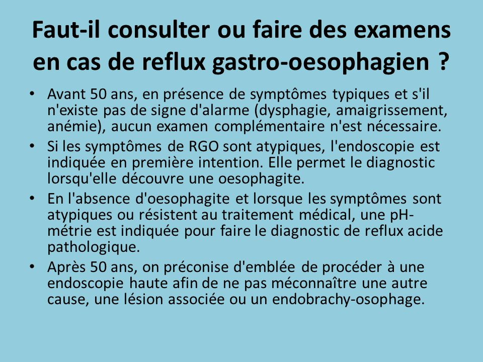 Faut-il consulter ou faire des examens en cas de reflux gastro-oesophagien ? Avant 50 ans, en présence de symptômes typiques et s'il n'existe pas de s