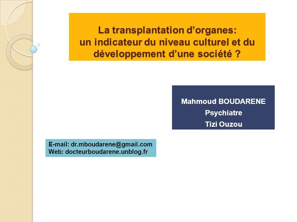 La transplantation d'organes: un indicateur du niveau culturel et du développement d'une société ? Mahmoud BOUDARENE Psychiatre Tizi Ouzou E-mail: dr.