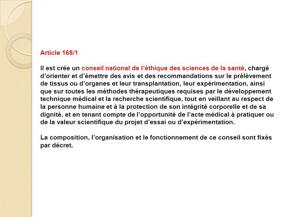 Article 168/1 Il est crée un conseil national de l'éthique des sciences de la santé, chargé d'orienter et d'émettre des avis et des recommandations su