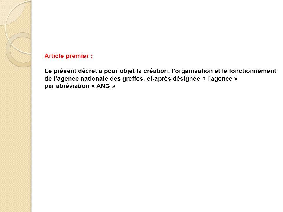 Article premier : Le présent décret a pour objet la création, l'organisation et le fonctionnement de l'agence nationale des greffes, ci-après désignée