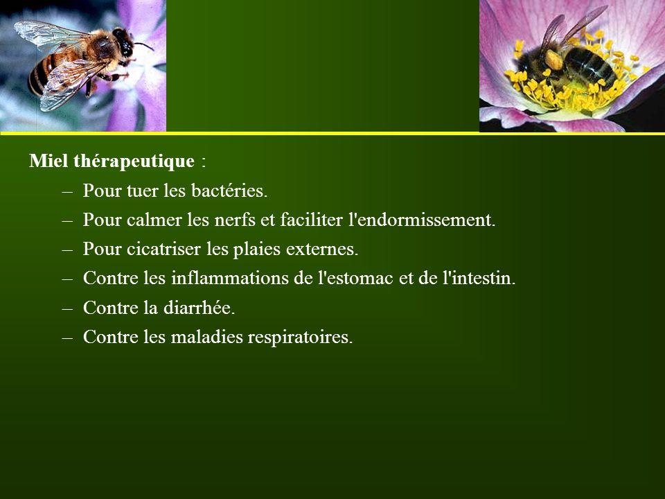 Miel thérapeutique : –Pour tuer les bactéries. –Pour calmer les nerfs et faciliter l'endormissement. –Pour cicatriser les plaies externes. –Contre les