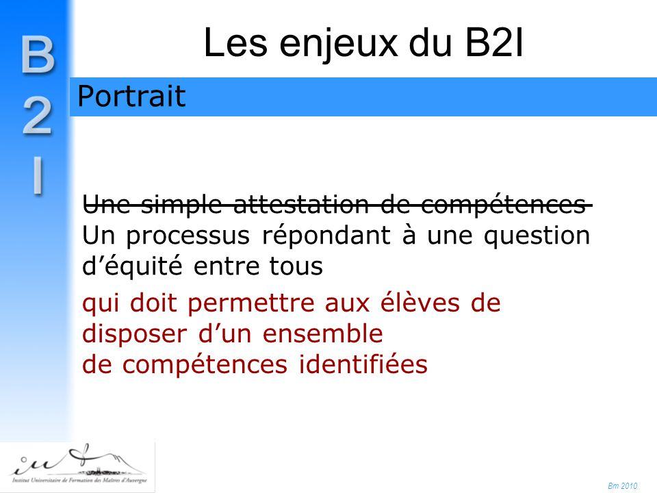 Bm 2010 Une simple attestation de compétences Un processus répondant à une question d'équité entre tous Les enjeux du B2I Portrait qui doit permettre aux élèves de disposer d'un ensemble de compétences identifiées