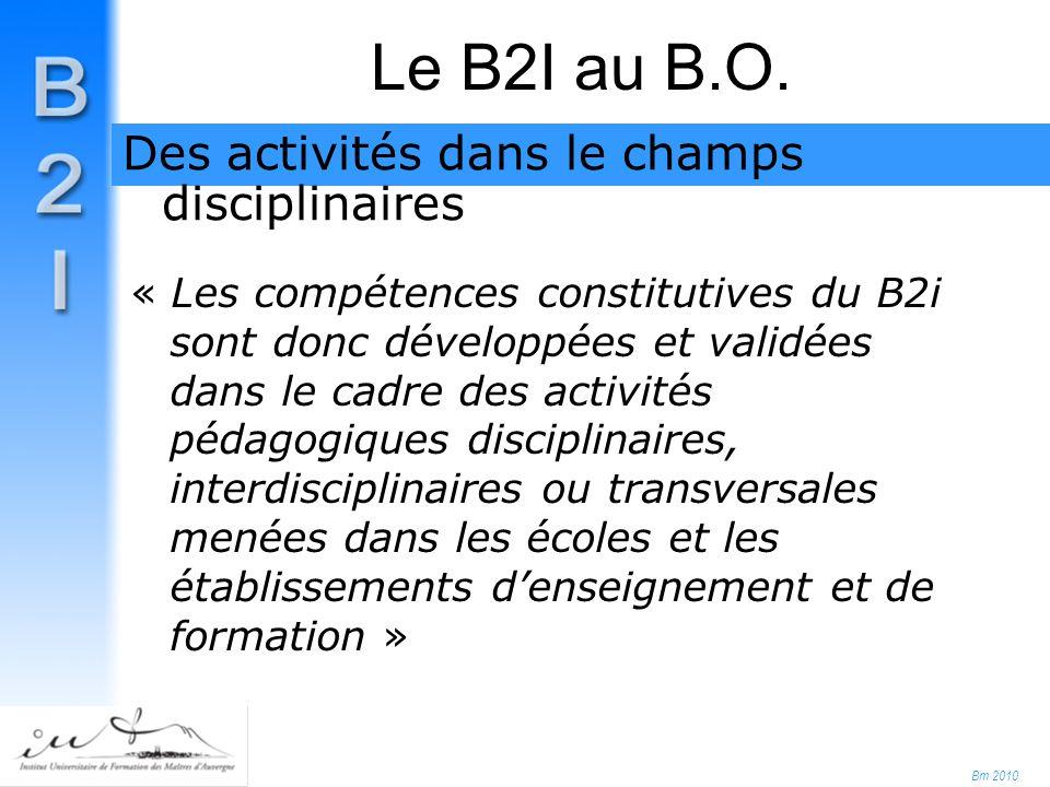 Bm 2010 « Les compétences constitutives du B2i sont donc développées et validées dans le cadre des activités pédagogiques disciplinaires, interdisciplinaires ou transversales menées dans les écoles et les établissements d'enseignement et de formation » Le B2I au B.O.