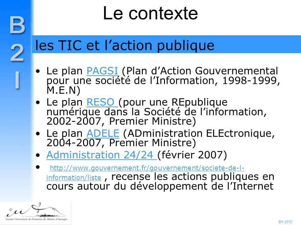 Bm 2010 Le contexte Le plan PAGSI (Plan d'Action Gouvernemental pour une société de l'Information, 1998-1999, M.E.N)PAGSI Le plan RESO (pour une REpublique numérique dans la Société de l'information, 2002-2007, Premier Ministre)RESO Le plan ADELE (ADministration ELEctronique, 2004-2007, Premier Ministre)ADELE Administration 24/24 (février 2007)Administration 24/24 http://www.gouvernement.fr/gouvernement/societe-de-l- information/liste, recense les actions publiques en cours autour du développement de l'Internet http://www.gouvernement.fr/gouvernement/societe-de-l- information/liste les TIC et l'action publique