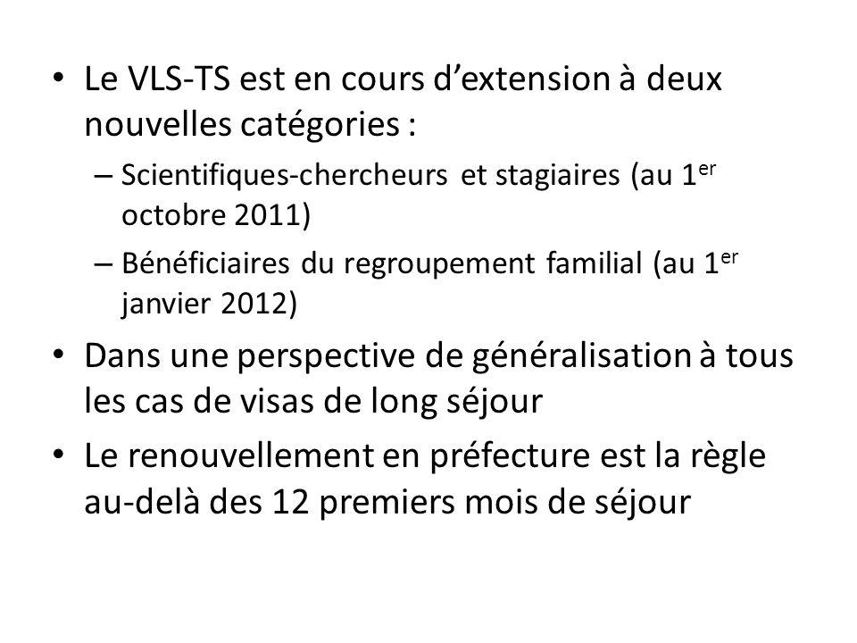 Le VLS-TS est en cours d'extension à deux nouvelles catégories : – Scientifiques-chercheurs et stagiaires (au 1 er octobre 2011) – Bénéficiaires du regroupement familial (au 1 er janvier 2012) Dans une perspective de généralisation à tous les cas de visas de long séjour Le renouvellement en préfecture est la règle au-delà des 12 premiers mois de séjour