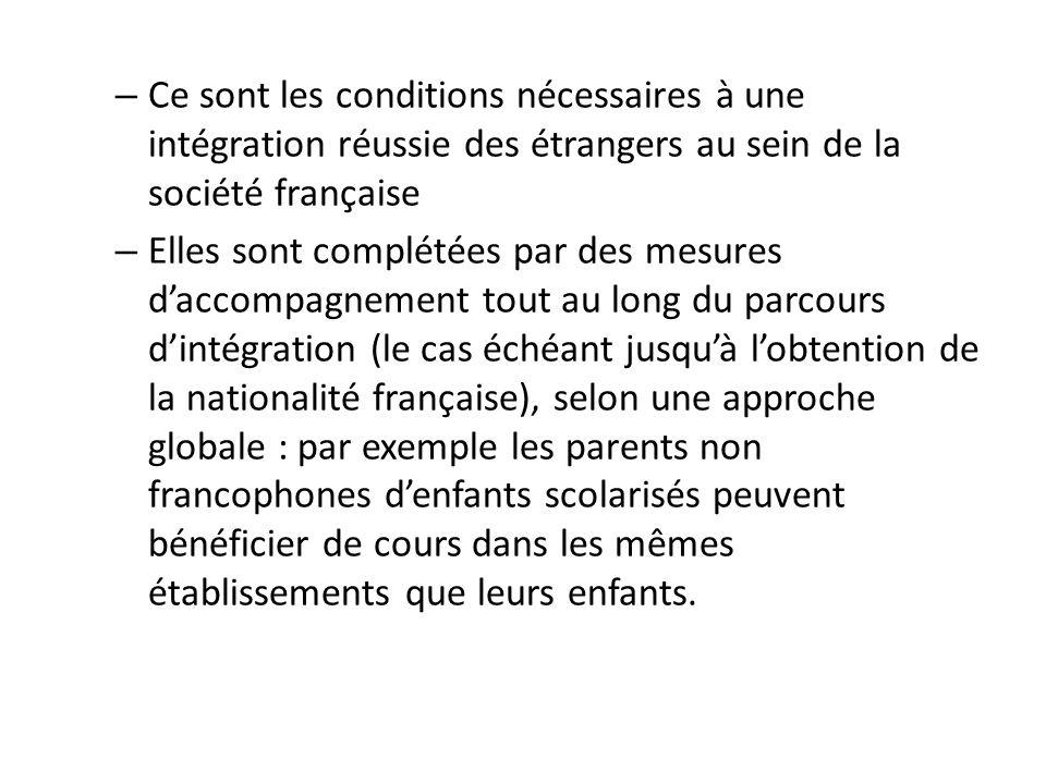 – Ce sont les conditions nécessaires à une intégration réussie des étrangers au sein de la société française – Elles sont complétées par des mesures d'accompagnement tout au long du parcours d'intégration (le cas échéant jusqu'à l'obtention de la nationalité française), selon une approche globale : par exemple les parents non francophones d'enfants scolarisés peuvent bénéficier de cours dans les mêmes établissements que leurs enfants.