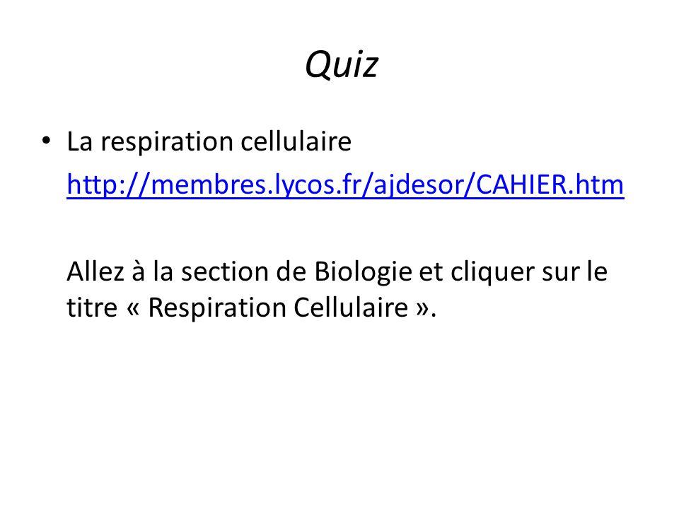 Quiz La respiration cellulaire http://membres.lycos.fr/ajdesor/CAHIER.htm Allez à la section de Biologie et cliquer sur le titre « Respiration Cellula