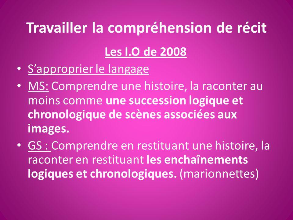Travailler la compréhension de récit Les I.O de 2008 S'approprier le langage MS: Comprendre une histoire, la raconter au moins comme une succession lo
