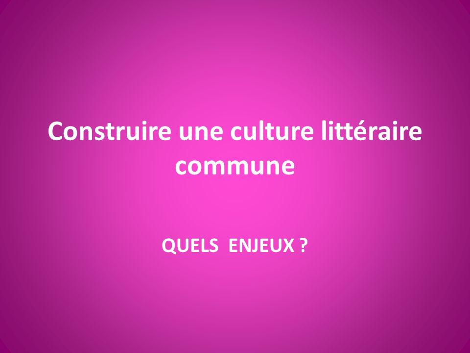 Construire une culture littéraire commune QUELS ENJEUX ?