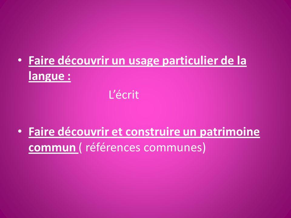 Faire découvrir un usage particulier de la langue : L'écrit Faire découvrir et construire un patrimoine commun ( références communes)