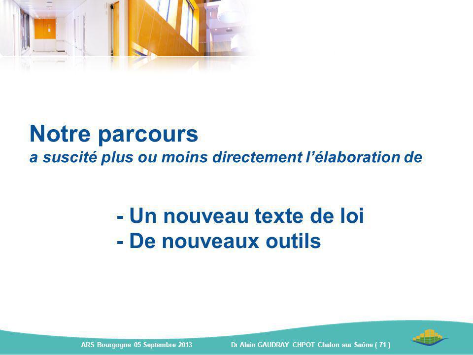 - Un nouveau texte de loi - De nouveaux outils ARS Bourgogne 05 Septembre 2013 Dr Alain GAUDRAY CHPOT Chalon sur Saône ( 71 ) Notre parcours a suscité