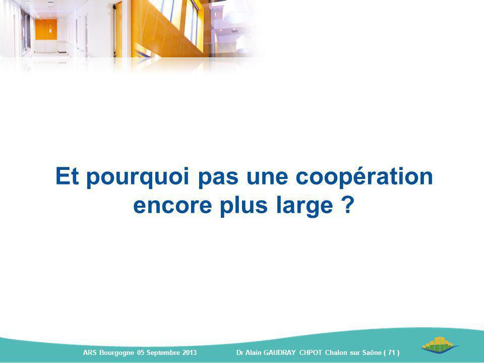 Et pourquoi pas une coopération encore plus large ? ARS Bourgogne 05 Septembre 2013 Dr Alain GAUDRAY CHPOT Chalon sur Saône ( 71 )