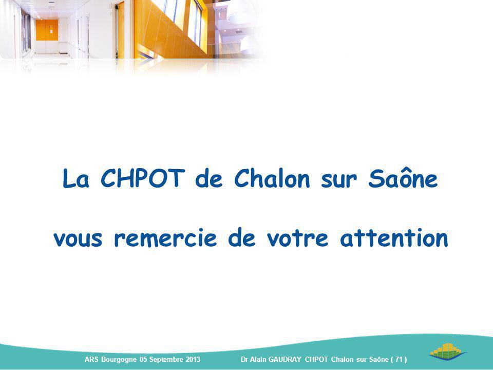 La CHPOT de Chalon sur Saône vous remercie de votre attention ARS Bourgogne 05 Septembre 2013 Dr Alain GAUDRAY CHPOT Chalon sur Saône ( 71 )