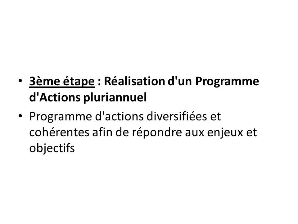 3ème étape : Réalisation d'un Programme d'Actions pluriannuel Programme d'actions diversifiées et cohérentes afin de répondre aux enjeux et objectifs