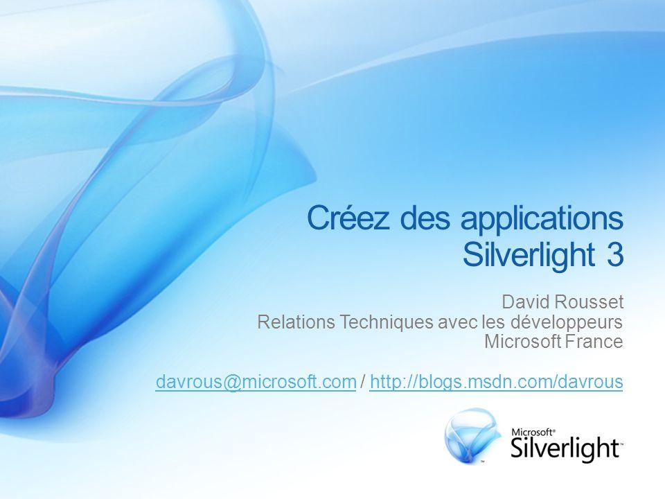 Créez des applications Silverlight 3 David Rousset Relations Techniques avec les développeurs Microsoft France davrous@microsoft.comdavrous@microsoft.com / http://blogs.msdn.com/davroushttp://blogs.msdn.com/davrous