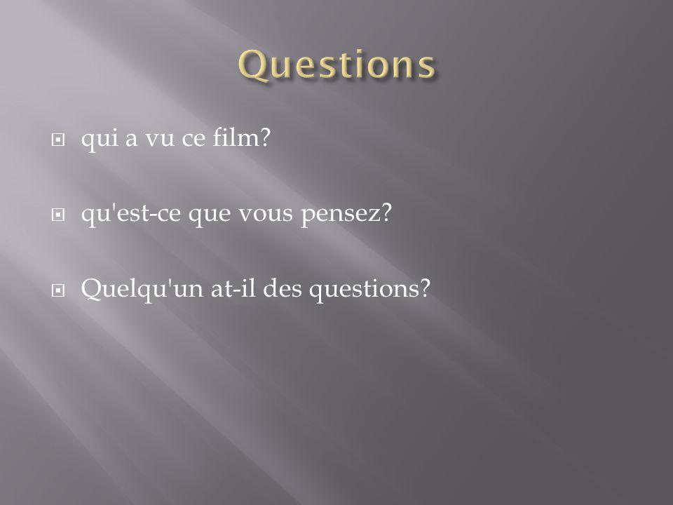  qui a vu ce film?  qu est-ce que vous pensez?  Quelqu un at-il des questions?
