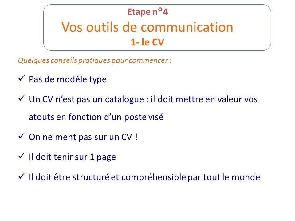 Etape n°4 Vos outils de communication 1- le CV Quelques conseils pratiques pour commencer : Pas de modèle type Un CV n'est pas un catalogue : il doit