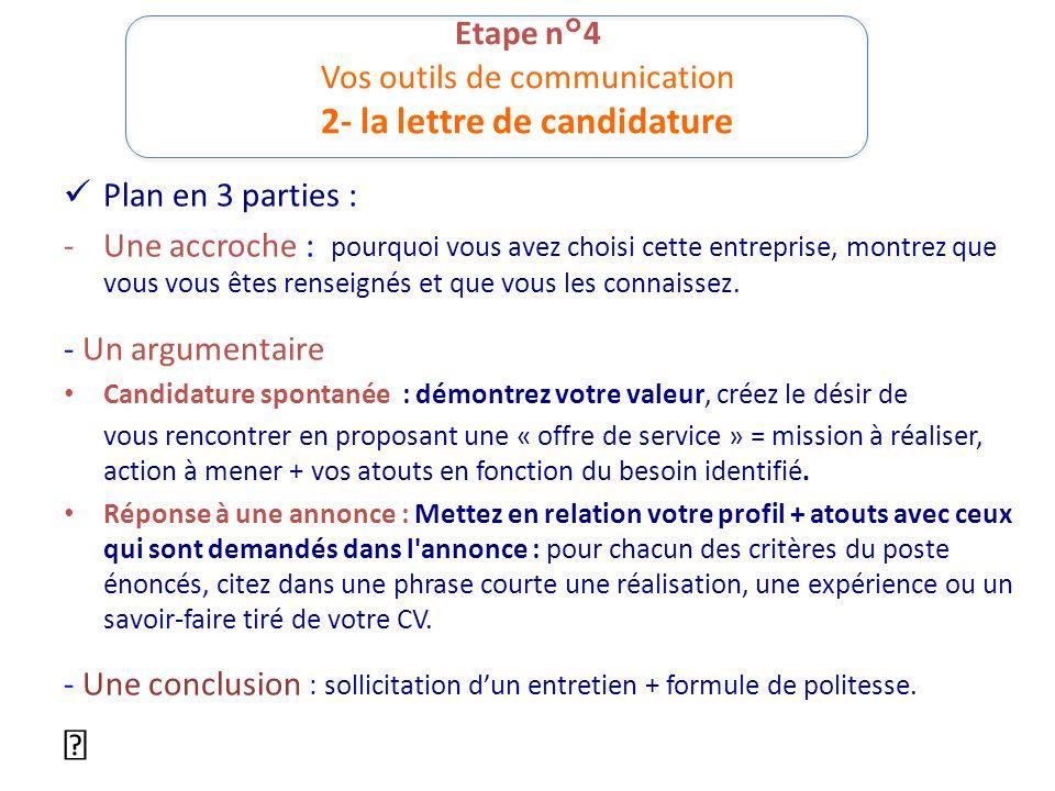 Etape n°4 Vos outils de communication 2- la lettre de candidature Plan en 3 parties : -Une accroche : pourquoi vous avez choisi cette entreprise, mont