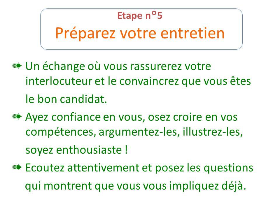 Etape n°5 Préparez votre entretien ➠ Un échange où vous rassurerez votre interlocuteur et le convaincrez que vous êtes le bon candidat. ➠ Ayez confian