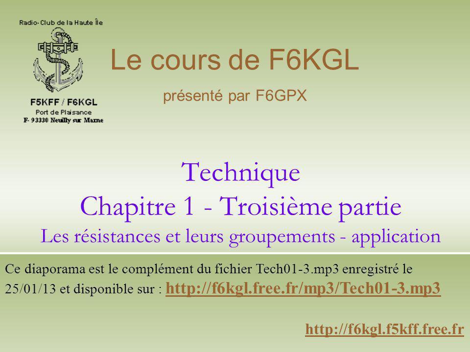 Technique Chapitre 1 - Troisième partie Les résistances et leurs groupements - application http://f6kgl.f5kff.free.fr Le cours de F6KGL présenté par F