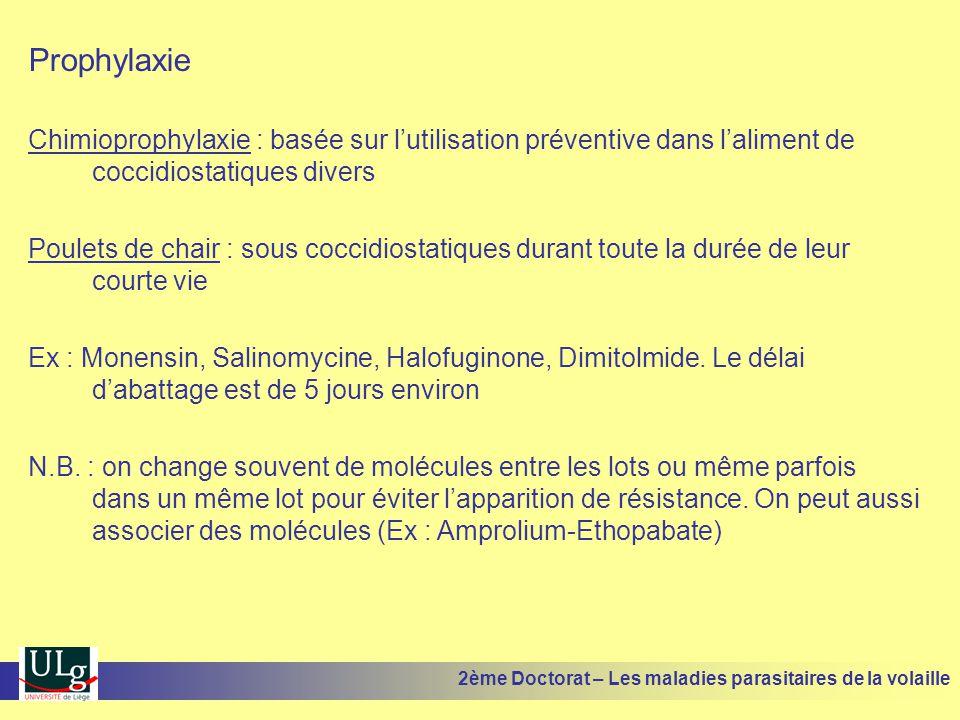 Prophylaxie Chimioprophylaxie : basée sur l'utilisation préventive dans l'aliment de coccidiostatiques divers Poulets de chair : sous coccidiostatique