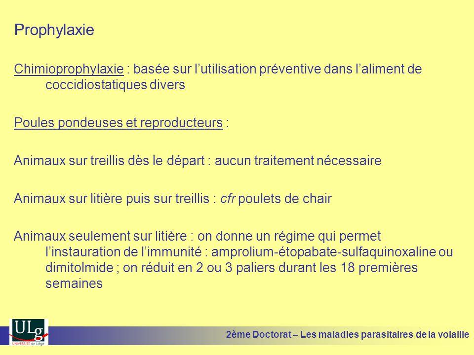 Prophylaxie Chimioprophylaxie : basée sur l'utilisation préventive dans l'aliment de coccidiostatiques divers Poules pondeuses et reproducteurs : Anim