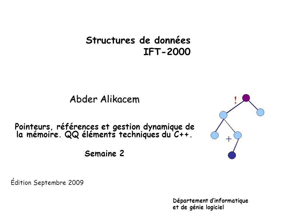 Structures de données IFT-2000 Abder Alikacem Pointeurs, références et gestion dynamique de la mémoire. QQ éléments techniques du C++. Semaine 2 Dépar