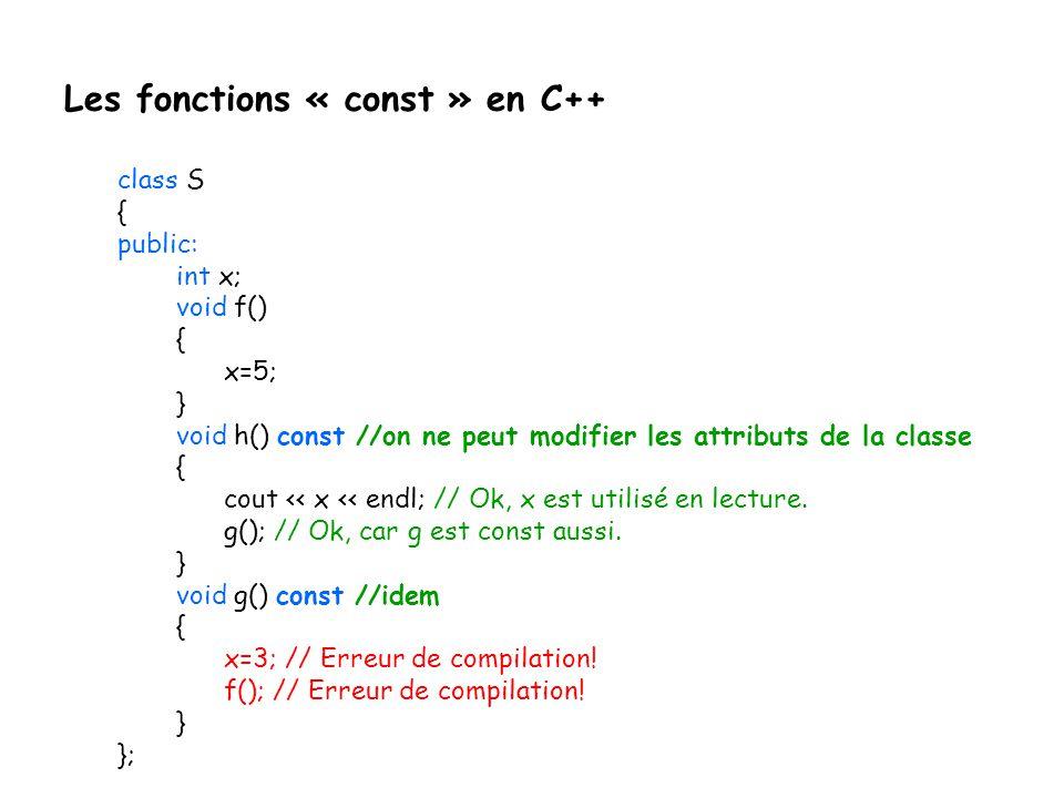 Les fonctions « const » en C++ class S { public: int x; void f() { x=5; } void h() const //on ne peut modifier les attributs de la classe { cout << x