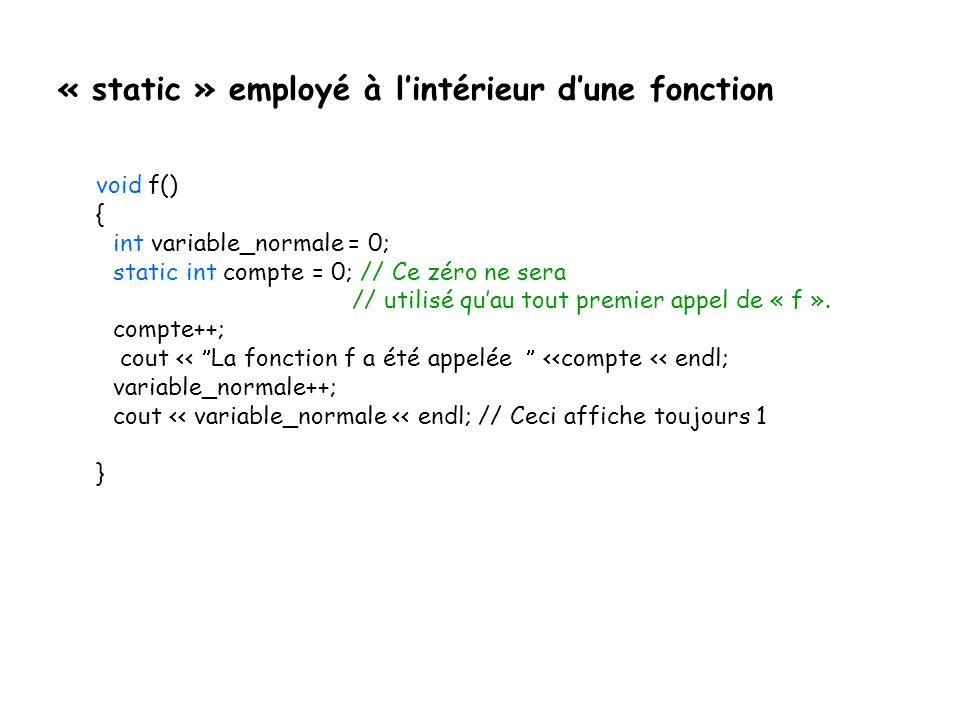 « static » employé à l'intérieur d'une fonction void f() { int variable_normale = 0; static int compte = 0; // Ce zéro ne sera // utilisé qu'au tout p