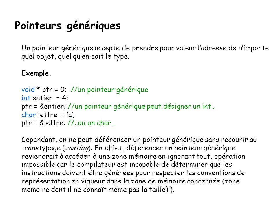 Pointeurs génériques Un pointeur générique accepte de prendre pour valeur l'adresse de n'importe quel objet, quel qu'en soit le type. Exemple. void *