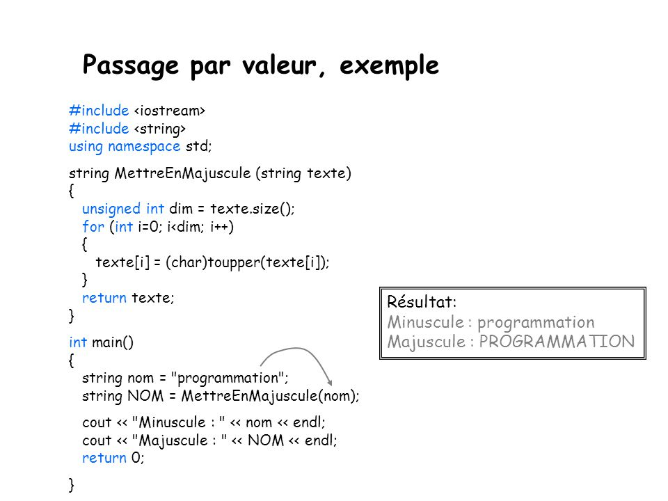 Passage par valeur, exemple #include #include using namespace std; string MettreEnMajuscule (string texte) { unsigned int dim = texte.size(); for (int i=0; i<dim; i++) { texte[i] = (char)toupper(texte[i]); } return texte; } int main() { string nom = programmation ; string NOM = MettreEnMajuscule(nom); cout << Minuscule : << nom << endl; cout << Majuscule : << NOM << endl; return 0; } Résultat: Minuscule : programmation Majuscule : PROGRAMMATION