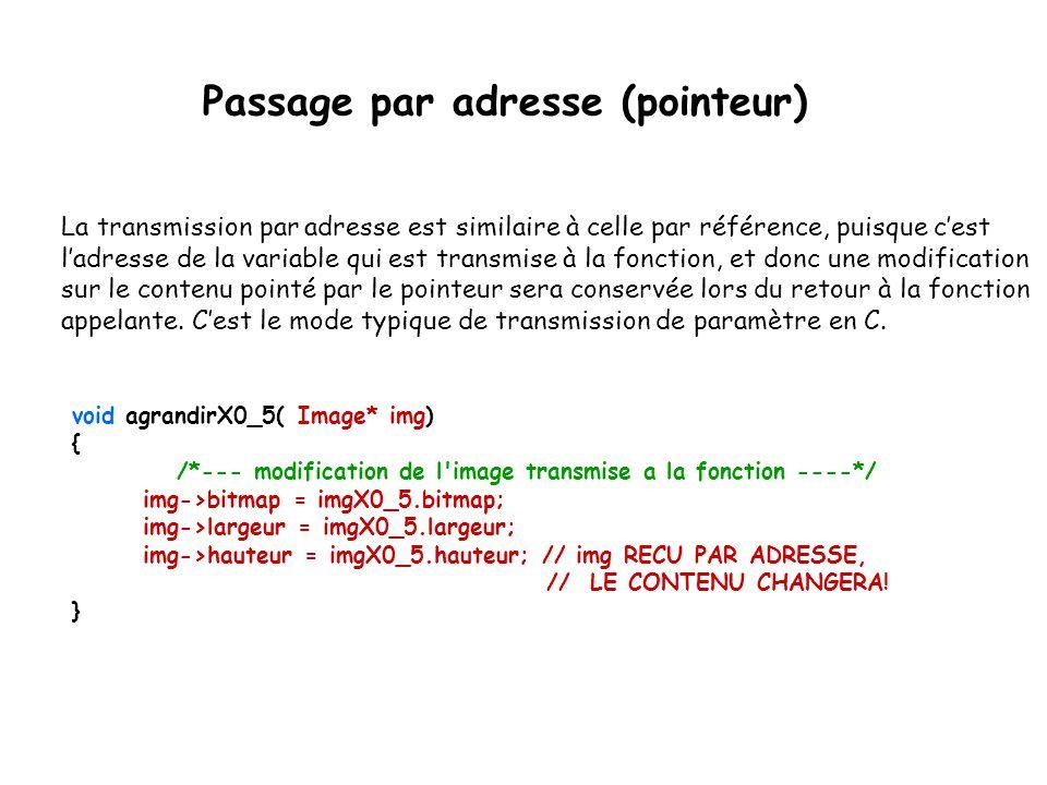 Passage par adresse (pointeur) void agrandirX0_5( Image* img) { /*--- modification de l'image transmise a la fonction ----*/ img->bitmap = imgX0_5.bit