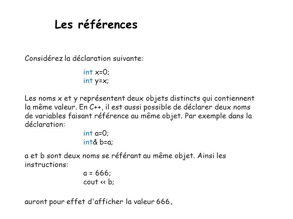 Les références Considérez la déclaration suivante: int x=0; int y=x; Les noms x et y représentent deux objets distincts qui contiennent la même valeur