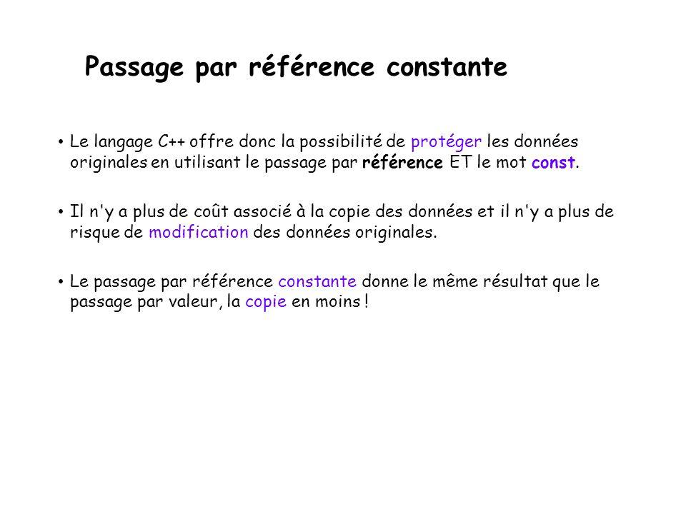 Passage par référence constante Le langage C++ offre donc la possibilité de protéger les données originales en utilisant le passage par référence ET l