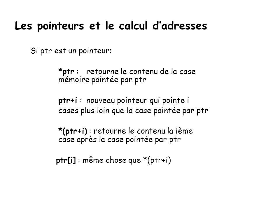 Les pointeurs et le calcul d'adresses Si ptr est un pointeur: *ptr : retourne le contenu de la case mémoire pointée par ptr ptr+i :nouveau pointeur qu