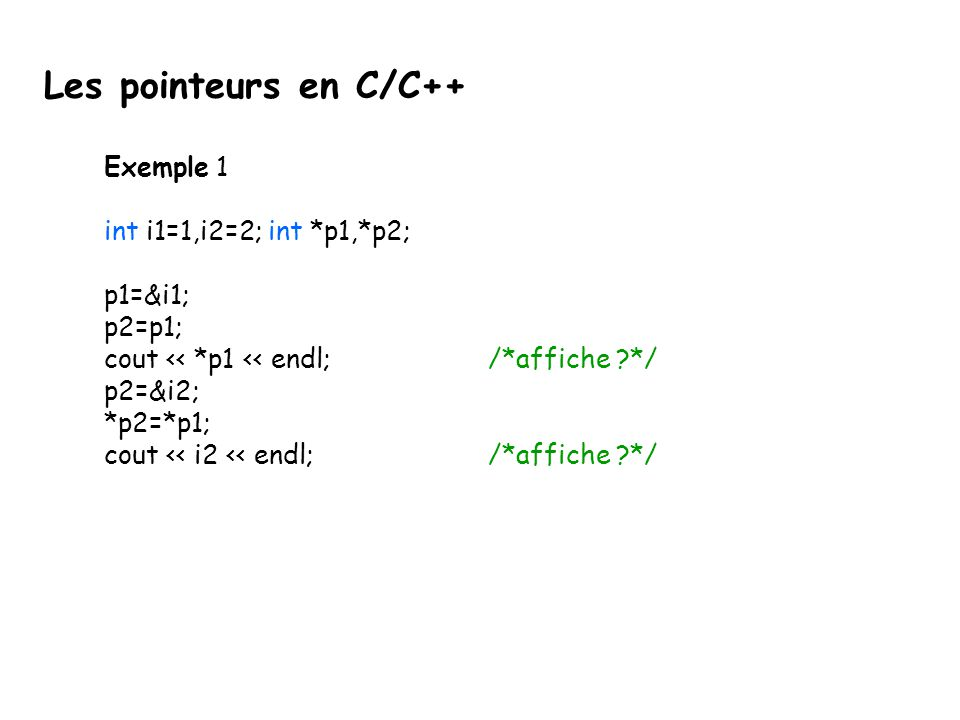 Exemple 1 int i1=1,i2=2; int *p1,*p2; p1=&i1; p2=p1; cout << *p1 << endl;/*affiche ?*/ p2=&i2; *p2=*p1; cout << i2 << endl; /*affiche ?*/ Les pointeur