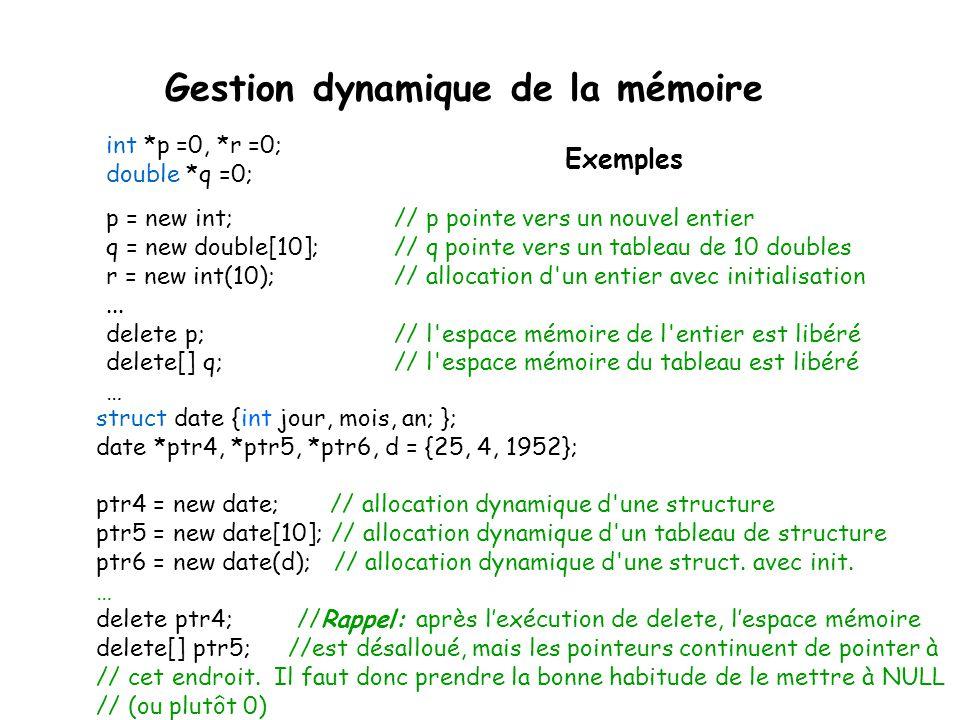struct date {int jour, mois, an; }; date *ptr4, *ptr5, *ptr6, d = {25, 4, 1952}; ptr4 = new date; // allocation dynamique d'une structure ptr5 = new d