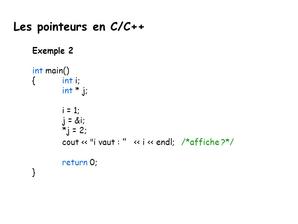 Exemple 2 int main() {int i; int * j; i = 1; j = &i; *j = 2; cout <<