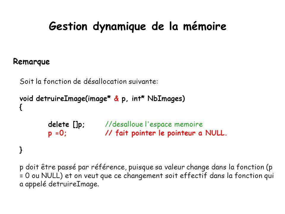 Remarque Soit la fonction de désallocation suivante: void detruireImage(image* & p, int* NbImages) { delete []p;//desalloue l'espace memoire p =0;// f