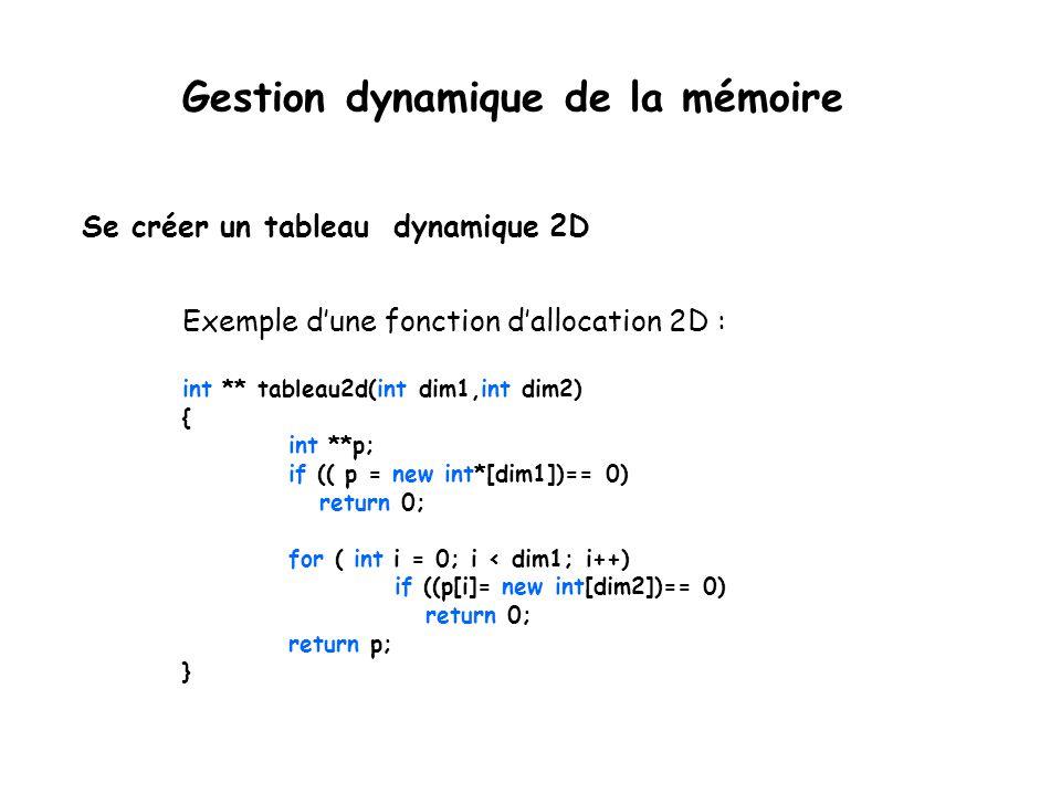 Se créer un tableau dynamique 2D Exemple d'une fonction d'allocation 2D : int ** tableau2d(int dim1,int dim2) { int **p; if (( p = new int*[dim1])== 0