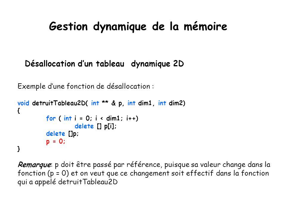 Désallocation d'un tableau dynamique 2D Exemple d'une fonction de désallocation : void detruitTableau2D( int ** & p, int dim1, int dim2) { for ( int i