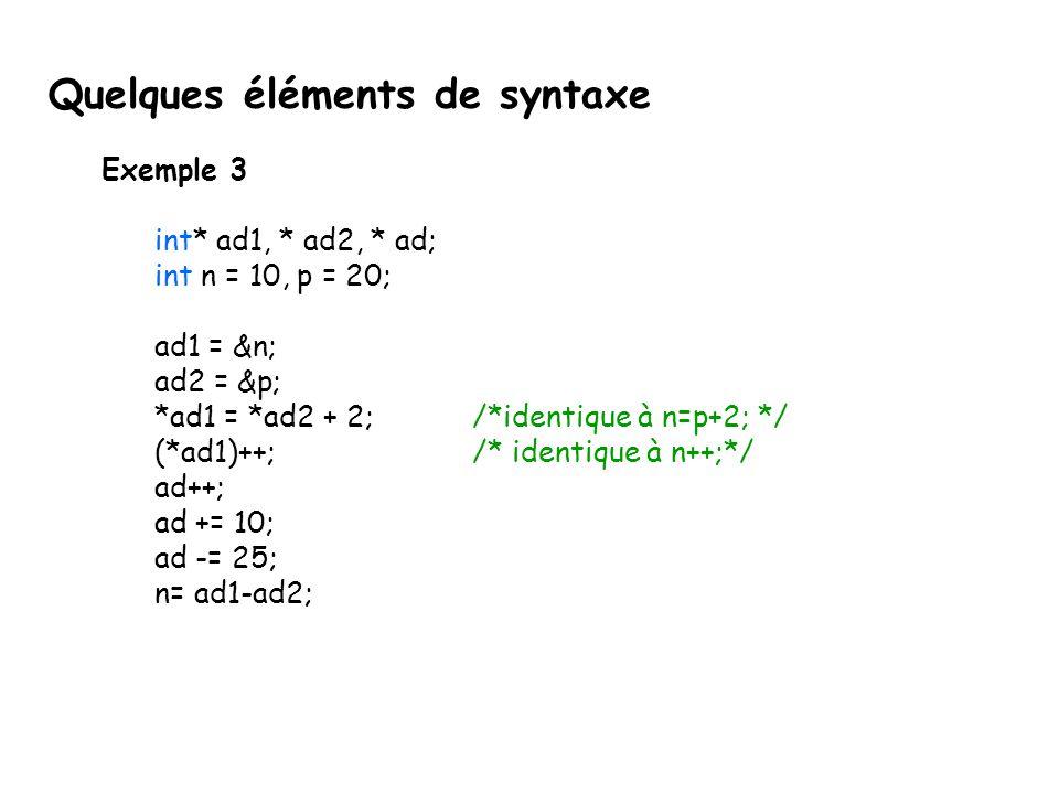 Exemple 3 int* ad1, * ad2, * ad; int n = 10, p = 20; ad1 = &n; ad2 = &p; *ad1 = *ad2 + 2; /*identique à n=p+2; */ (*ad1)++; /* identique à n++;*/ ad++