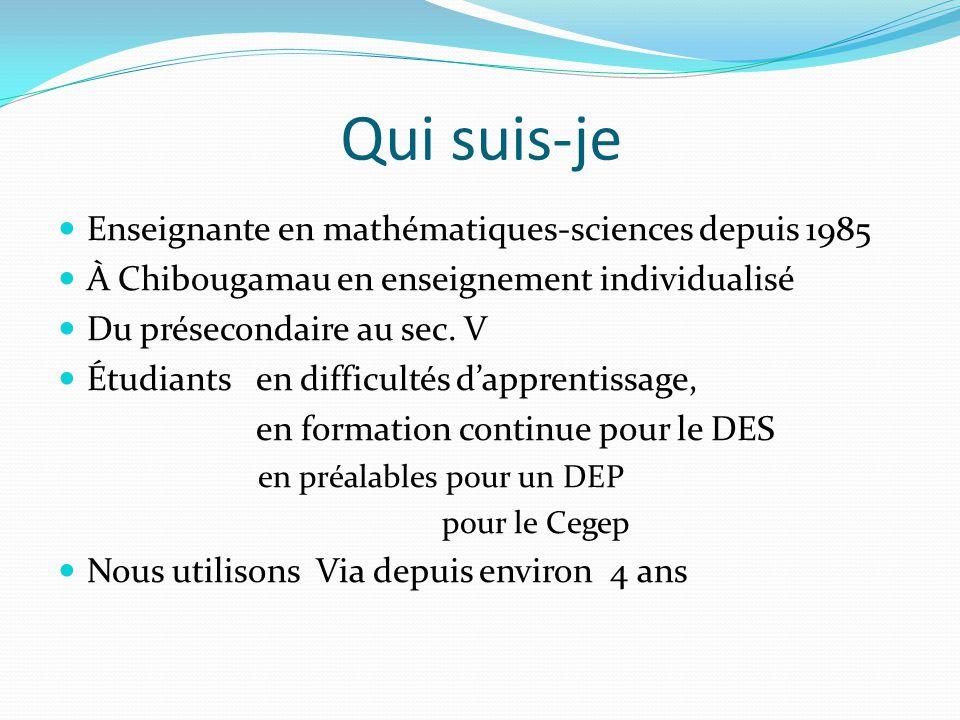 Qui suis-je Enseignante en mathématiques-sciences depuis 1985 À Chibougamau en enseignement individualisé Du présecondaire au sec.