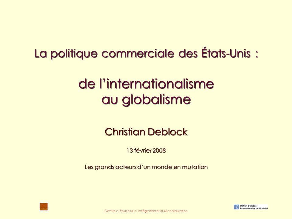 Centre d'Études sur l'Intégration et la Mondialisation La politique commerciale des États-Unis : de l'internationalisme au globalisme Christian Deblock 13 février 2008 Les grands acteurs d'un monde en mutation