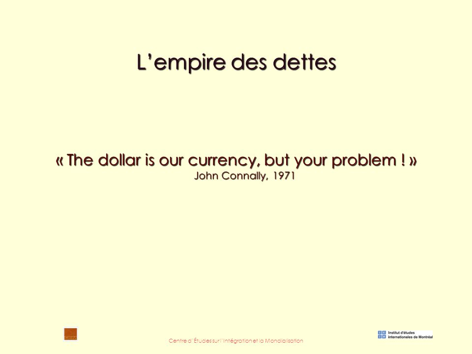 Centre d'Études sur l'Intégration et la Mondialisation L'empire des dettes « The dollar is our currency, but your problem .